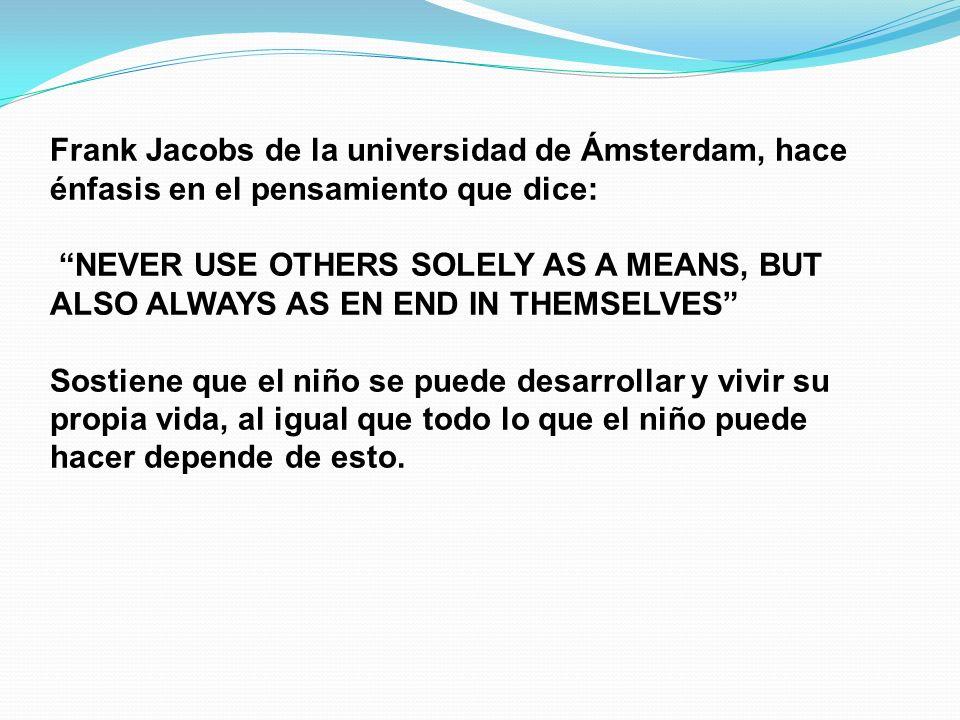 Frank Jacobs de la universidad de Ámsterdam, hace énfasis en el pensamiento que dice: NEVER USE OTHERS SOLELY AS A MEANS, BUT ALSO ALWAYS AS EN END IN THEMSELVES Sostiene que el niño se puede desarrollar y vivir su propia vida, al igual que todo lo que el niño puede hacer depende de esto.