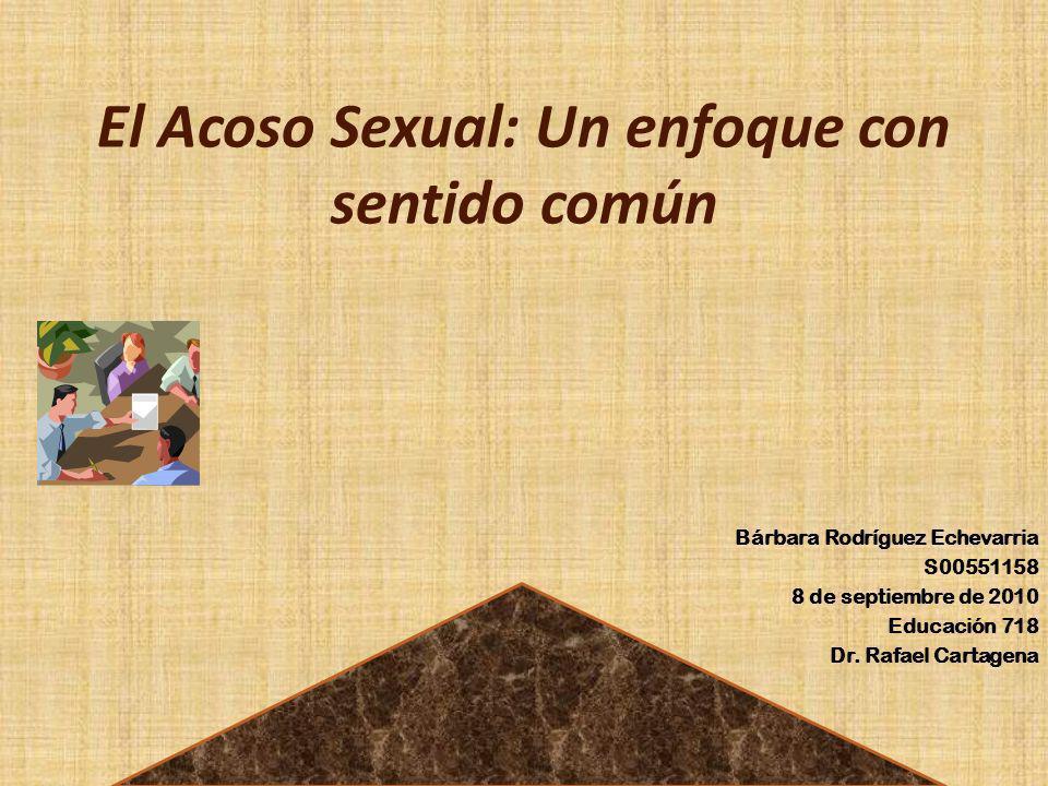 El Acoso Sexual: Un enfoque con sentido común Bárbara Rodríguez Echevarria S00551158 8 de septiembre de 2010 Educación 718 Dr. Rafael Cartagena