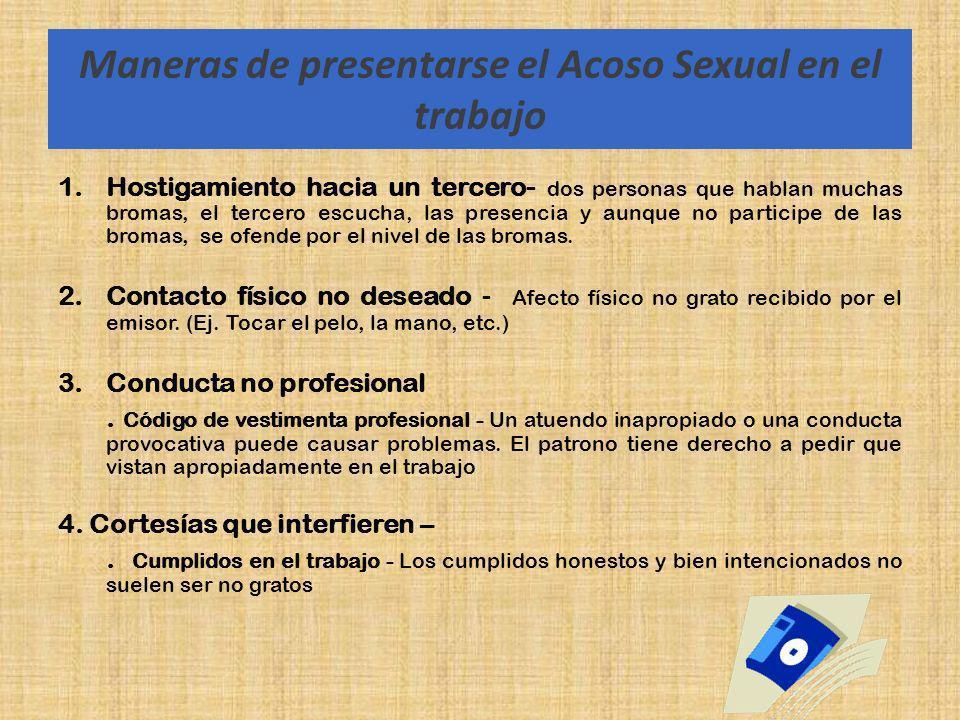 Maneras de presentarse el Acoso Sexual en el trabajo 1.Hostigamiento hacia un tercero- dos personas que hablan muchas bromas, el tercero escucha, las