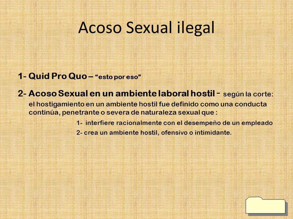 Acoso Sexual ilegal 1- Quid Pro Quo – esto por eso 2- Acoso Sexual en un ambiente laboral hostil - según la corte: el hostigamiento en un ambiente hos