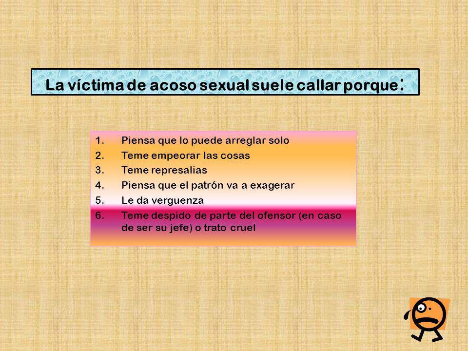 La víctima de acoso sexual suele callar porque : 1.Piensa que lo puede arreglar solo 2.Teme empeorar las cosas 3.Teme represalias 4.Piensa que el patr