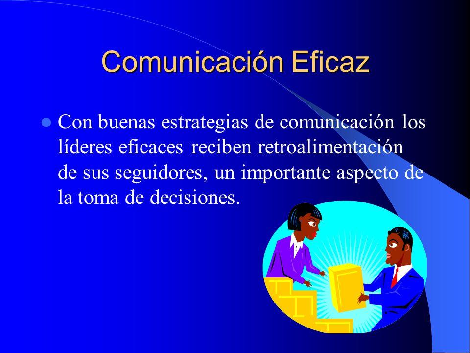 Comunicación Eficaz Con buenas estrategias de comunicación los líderes eficaces reciben retroalimentación de sus seguidores, un importante aspecto de