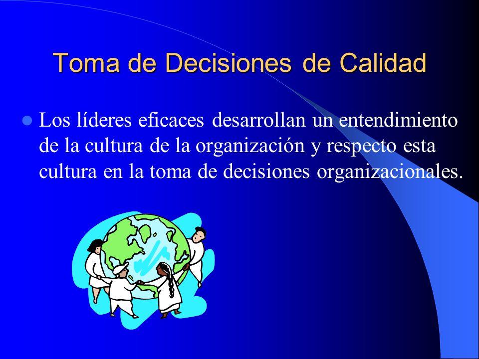Toma de Decisiones de Calidad Los líderes eficaces desarrollan un entendimiento de la cultura de la organización y respecto esta cultura en la toma de