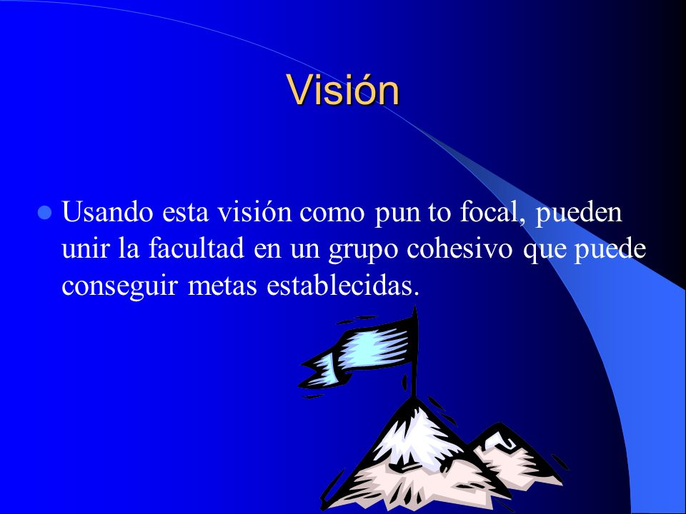 Visión Usando esta visión como pun to focal, pueden unir la facultad en un grupo cohesivo que puede conseguir metas establecidas.