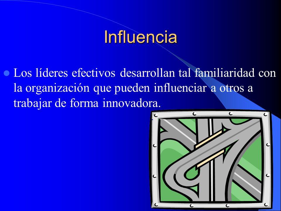 Influencia Los líderes efectivos desarrollan tal familiaridad con la organización que pueden influenciar a otros a trabajar de forma innovadora.