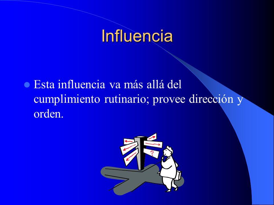 Influencia Esta influencia va más allá del cumplimiento rutinario; provee dirección y orden.
