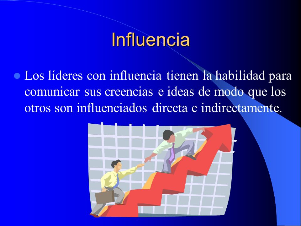 Influencia Los líderes con influencia tienen la habilidad para comunicar sus creencias e ideas de modo que los otros son influenciados directa e indir