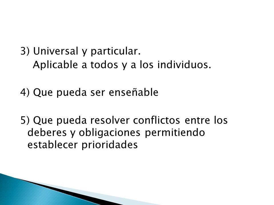 3) Universal y particular. Aplicable a todos y a los individuos. 4) Que pueda ser enseñable 5) Que pueda resolver conflictos entre los deberes y oblig