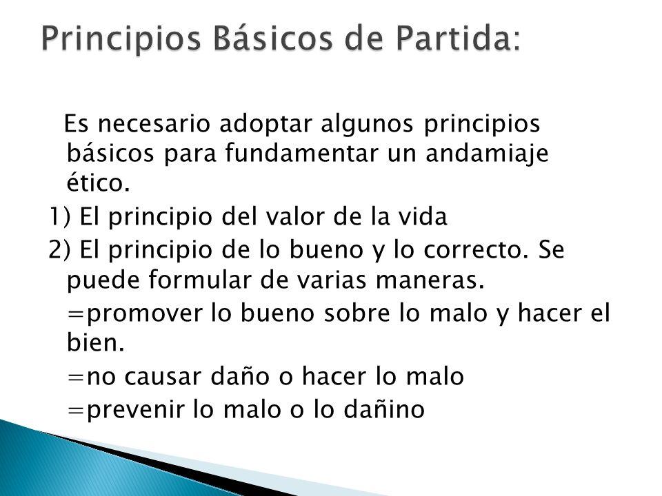 Es necesario adoptar algunos principios básicos para fundamentar un andamiaje ético. 1) El principio del valor de la vida 2) El principio de lo bueno