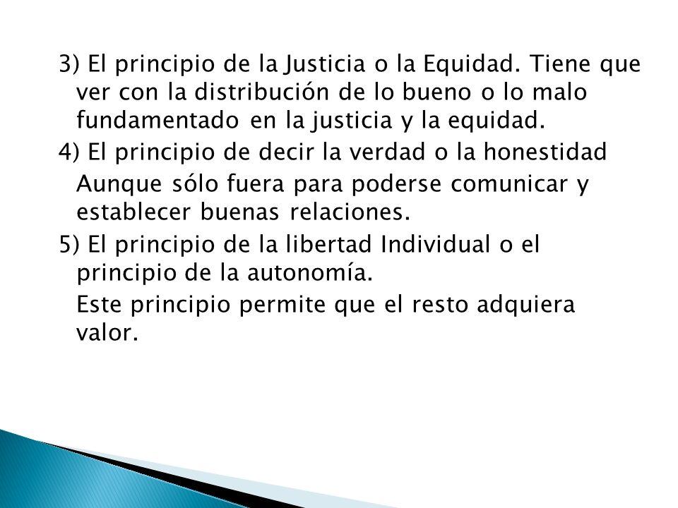 3) El principio de la Justicia o la Equidad. Tiene que ver con la distribución de lo bueno o lo malo fundamentado en la justicia y la equidad. 4) El p