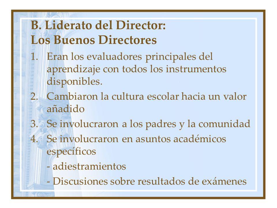 B. Liderato del Director: Los Buenos Directores 1.Eran los evaluadores principales del aprendizaje con todos los instrumentos disponibles. 2.Cambiaron