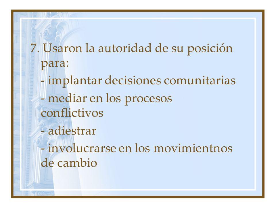 7. Usaron la autoridad de su posición para: - implantar decisiones comunitarias - mediar en los procesos conflictivos - adiestrar - involucrarse en lo