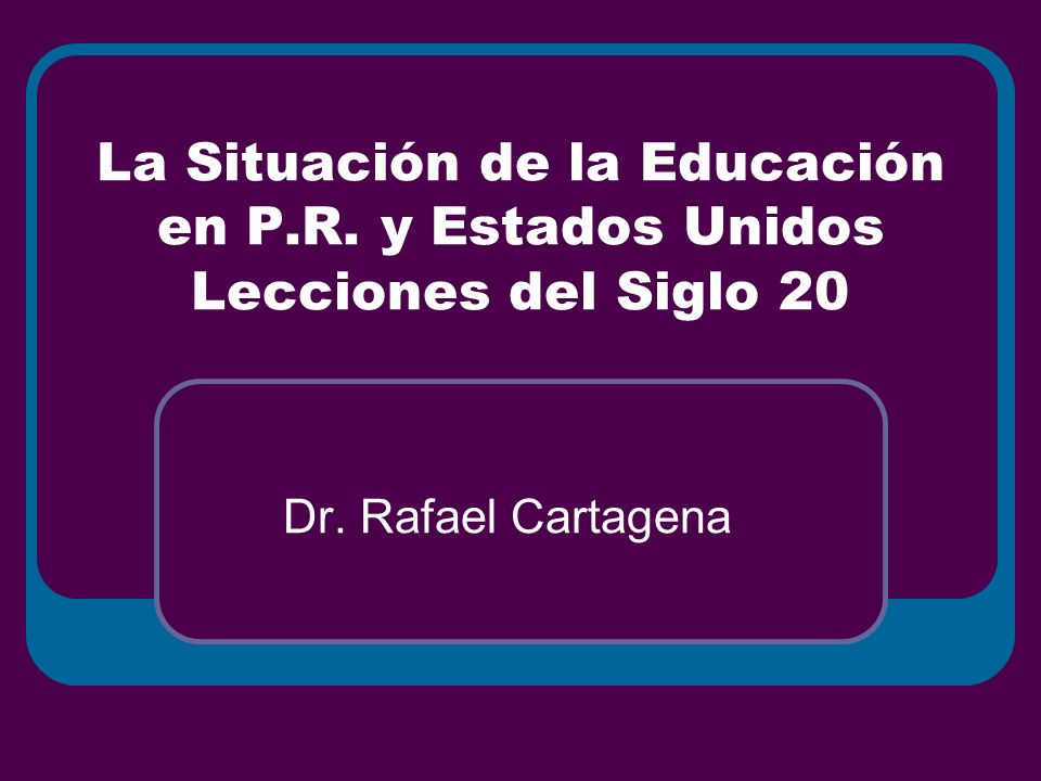 La Situación de la Educación en P.R. y Estados Unidos Lecciones del Siglo 20 Dr. Rafael Cartagena