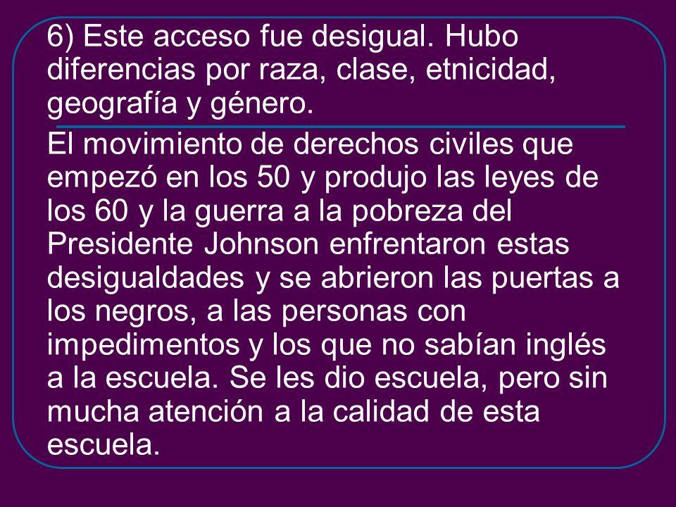 6) Este acceso fue desigual. Hubo diferencias por raza, clase, etnicidad, geografía y género. El movimiento de derechos civiles que empezó en los 50 y