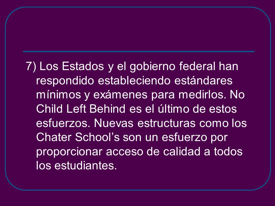 7) Los Estados y el gobierno federal han respondido estableciendo estándares mínimos y exámenes para medirlos. No Child Left Behind es el último de es