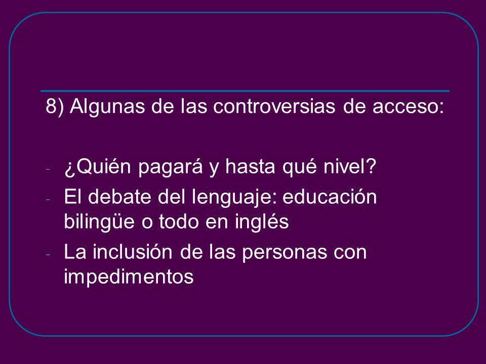8) Algunas de las controversias de acceso: - ¿Quién pagará y hasta qué nivel? - El debate del lenguaje: educación bilingüe o todo en inglés - La inclu
