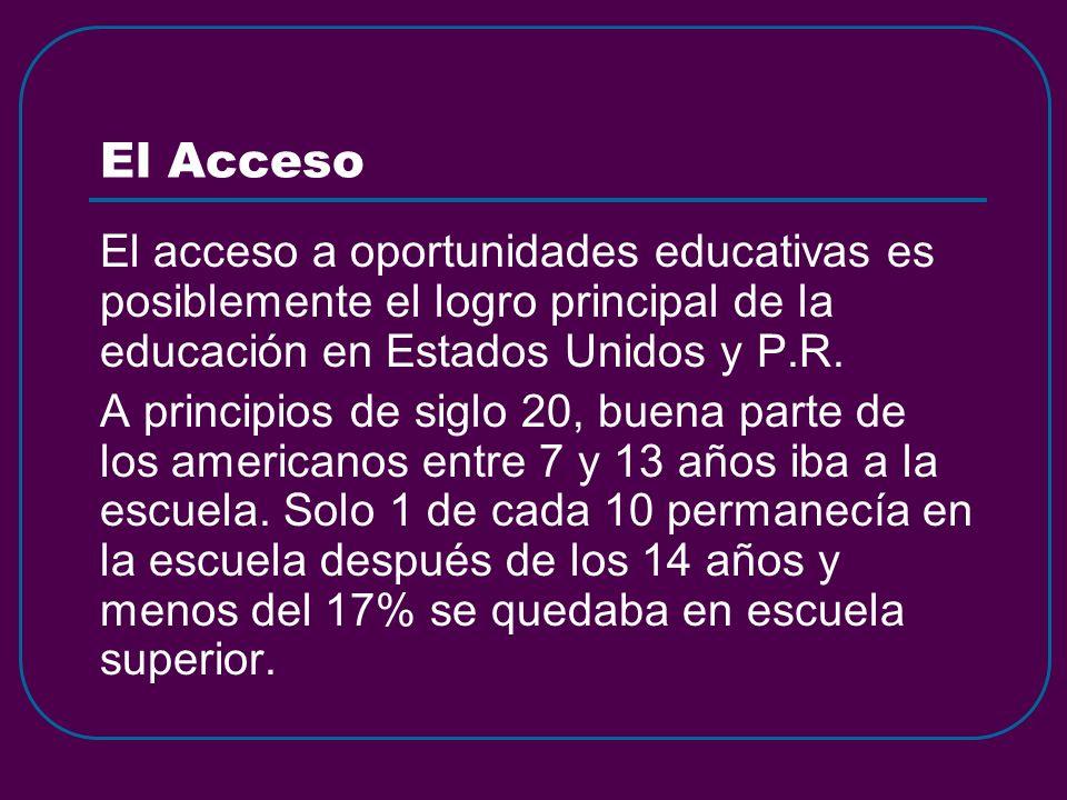 El Acceso El acceso a oportunidades educativas es posiblemente el logro principal de la educación en Estados Unidos y P.R. A principios de siglo 20, b