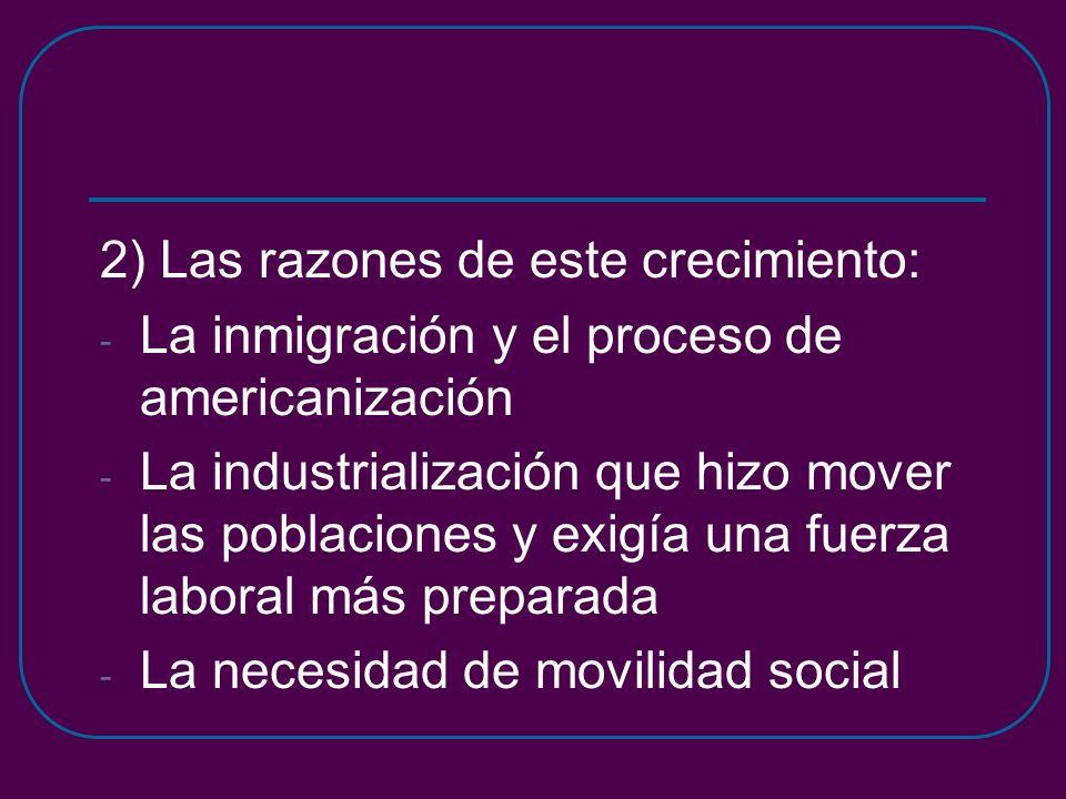 2) Las razones de este crecimiento: - La inmigración y el proceso de americanización - La industrialización que hizo mover las poblaciones y exigía una fuerza laboral más preparada - La necesidad de movilidad social