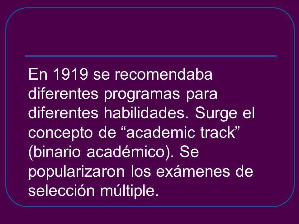 En 1919 se recomendaba diferentes programas para diferentes habilidades. Surge el concepto de academic track (binario académico). Se popularizaron los