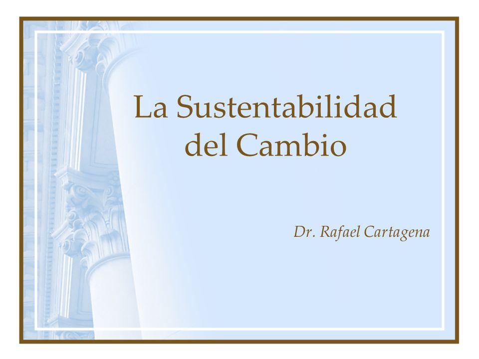 La Sustentabilidad del Cambio Dr. Rafael Cartagena