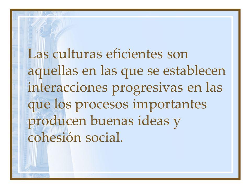 Las culturas eficientes son aquellas en las que se establecen interacciones progresivas en las que los procesos importantes producen buenas ideas y cohesión social.