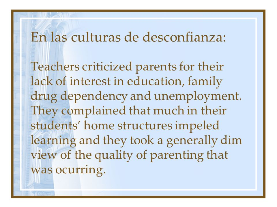 En las culturas de desconfianza: Teachers criticized parents for their lack of interest in education, family drug dependency and unemployment.