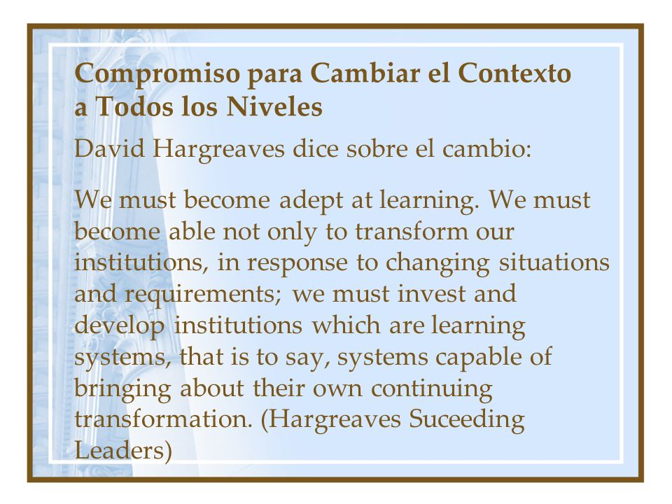 Compromiso para Cambiar el Contexto a Todos los Niveles David Hargreaves dice sobre el cambio: We must become adept at learning.