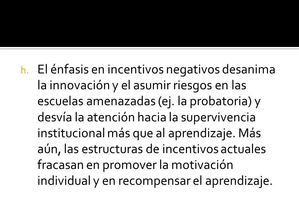 h. El énfasis en incentivos negativos desanima la innovación y el asumir riesgos en las escuelas amenazadas (ej. la probatoria) y desvía la atención h
