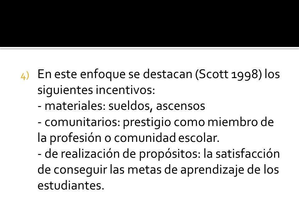 4) En este enfoque se destacan (Scott 1998) los siguientes incentivos: - materiales: sueldos, ascensos - comunitarios: prestigio como miembro de la profesión o comunidad escolar.