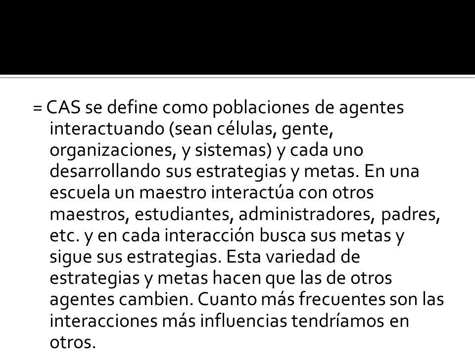 = CAS se define como poblaciones de agentes interactuando (sean células, gente, organizaciones, y sistemas) y cada uno desarrollando sus estrategias y metas.