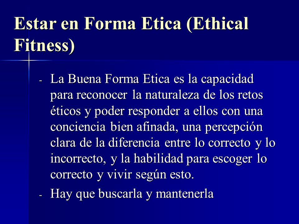 Estar en Forma Etica (Ethical Fitness) - La Buena Forma Etica es la capacidad para reconocer la naturaleza de los retos éticos y poder responder a ell