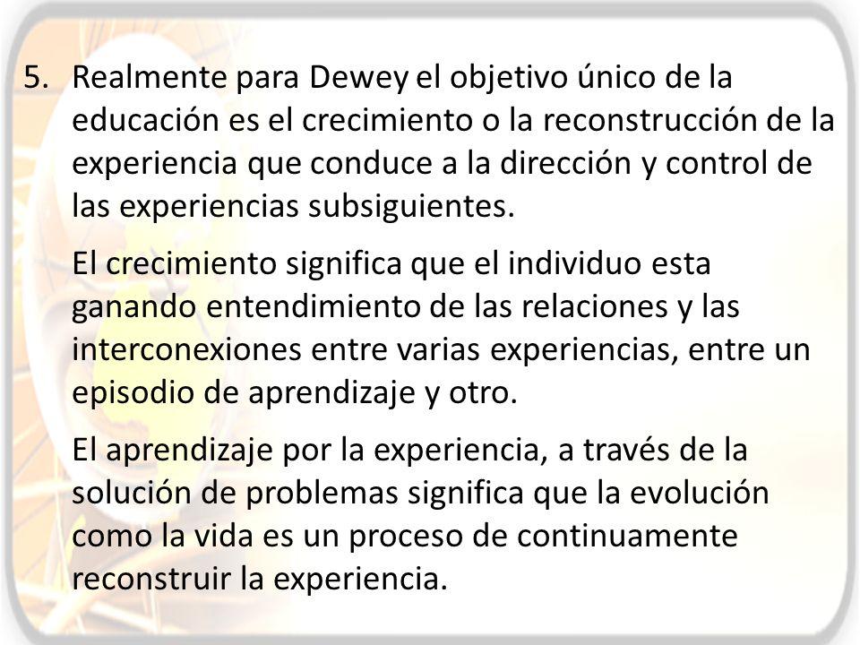 5.Realmente para Dewey el objetivo único de la educación es el crecimiento o la reconstrucción de la experiencia que conduce a la dirección y control