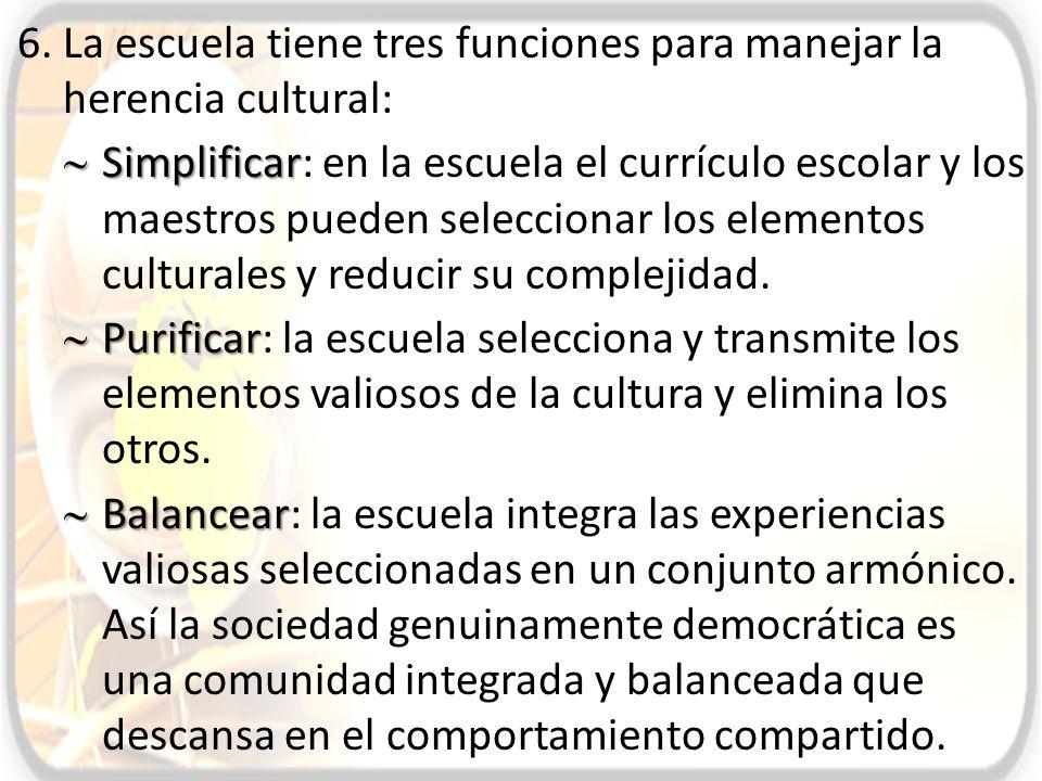 6.La escuela tiene tres funciones para manejar la herencia cultural: Simplificar Simplificar: en la escuela el currículo escolar y los maestros pueden
