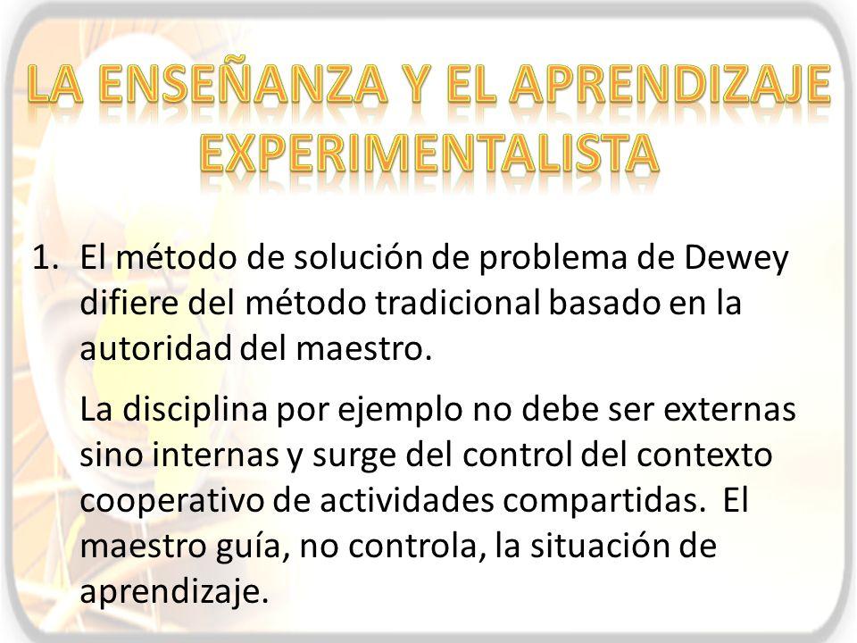 1.El método de solución de problema de Dewey difiere del método tradicional basado en la autoridad del maestro. La disciplina por ejemplo no debe ser
