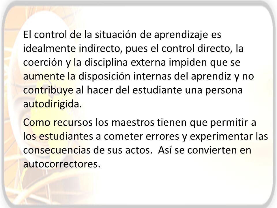 El control de la situación de aprendizaje es idealmente indirecto, pues el control directo, la coerción y la disciplina externa impiden que se aumente
