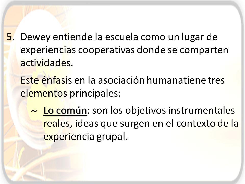 5.Dewey entiende la escuela como un lugar de experiencias cooperativas donde se comparten actividades. Este énfasis en la asociación humanatiene tres
