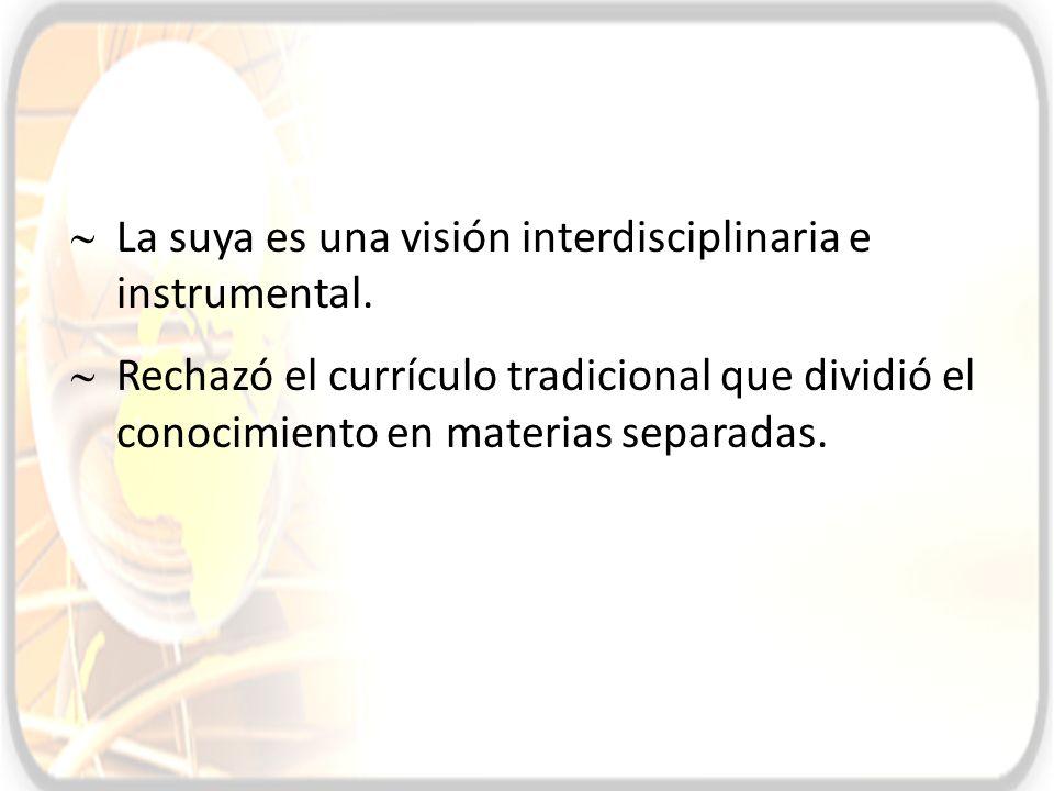 La suya es una visión interdisciplinaria e instrumental. Rechazó el currículo tradicional que dividió el conocimiento en materias separadas.