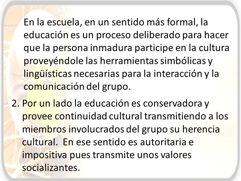 En la escuela, en un sentido más formal, la educación es un proceso deliberado para hacer que la persona inmadura participe en la cultura proveyéndole