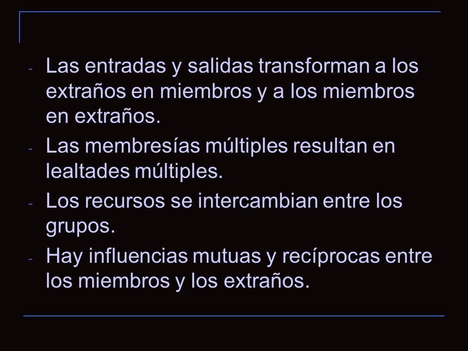 - Las entradas y salidas transforman a los extraños en miembros y a los miembros en extraños.