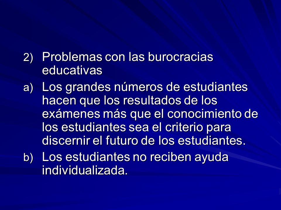 2) Problemas con las burocracias educativas a) Los grandes números de estudiantes hacen que los resultados de los exámenes más que el conocimiento de los estudiantes sea el criterio para discernir el futuro de los estudiantes.