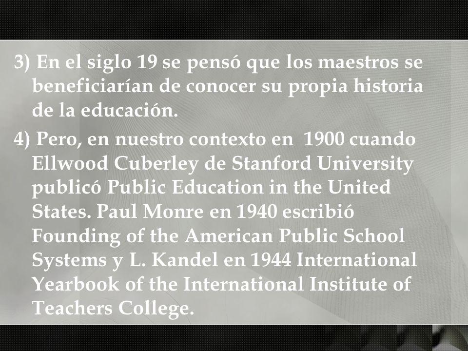 3) En el siglo 19 se pensó que los maestros se beneficiarían de conocer su propia historia de la educación. 4) Pero, en nuestro contexto en 1900 cuand