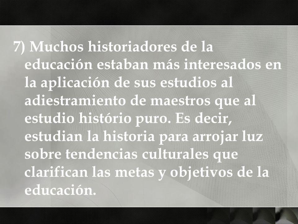 7) Muchos historiadores de la educación estaban más interesados en la aplicación de sus estudios al adiestramiento de maestros que al estudio histório