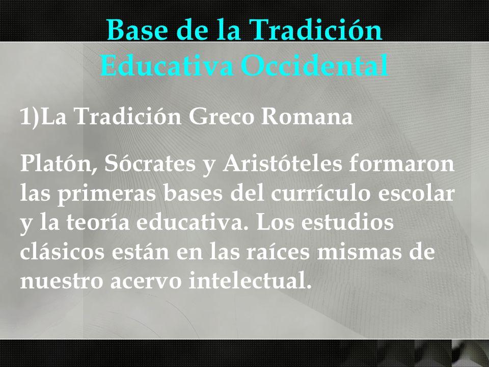 Base de la Tradición Educativa Occidental 1)La Tradición Greco Romana Platón, Sócrates y Aristóteles formaron las primeras bases del currículo escolar