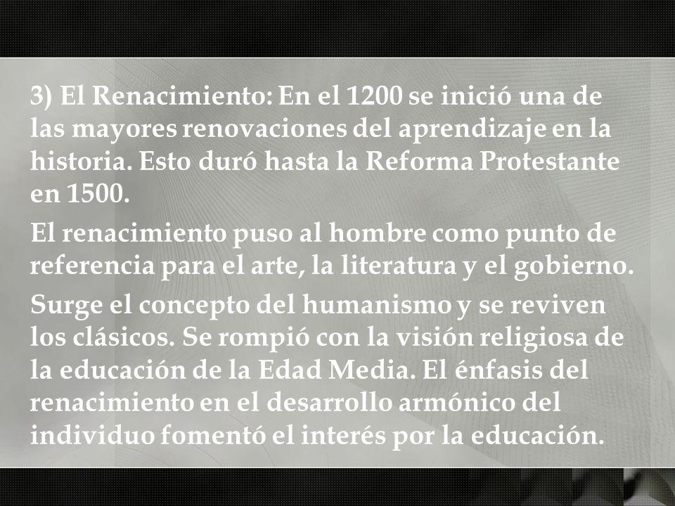 3) El Renacimiento: En el 1200 se inició una de las mayores renovaciones del aprendizaje en la historia. Esto duró hasta la Reforma Protestante en 150