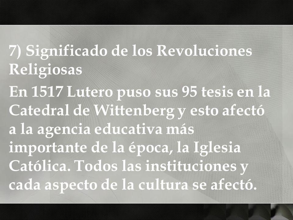 7) Significado de los Revoluciones Religiosas En 1517 Lutero puso sus 95 tesis en la Catedral de Wittenberg y esto afectó a la agencia educativa más i