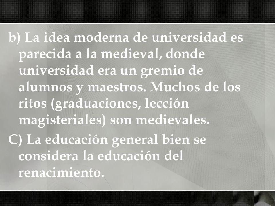 b) La idea moderna de universidad es parecida a la medieval, donde universidad era un gremio de alumnos y maestros. Muchos de los ritos (graduaciones,