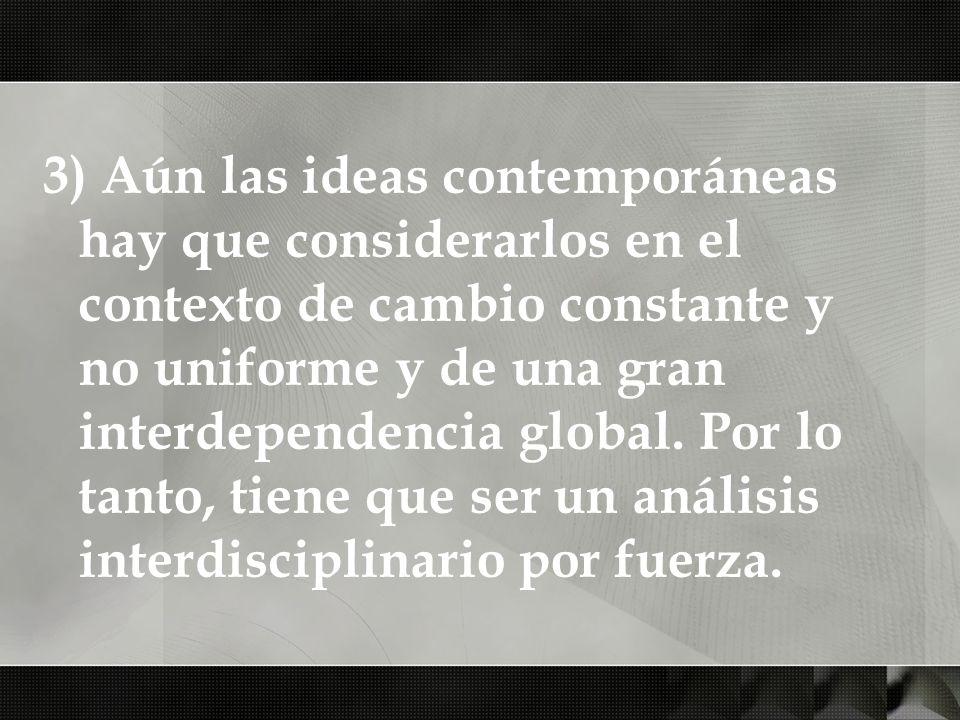 3) Aún las ideas contemporáneas hay que considerarlos en el contexto de cambio constante y no uniforme y de una gran interdependencia global. Por lo t