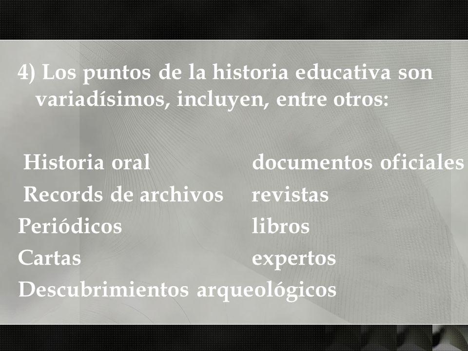 4) Los puntos de la historia educativa son variadísimos, incluyen, entre otros: Historia oral documentos oficiales Records de archivosrevistas Periódi
