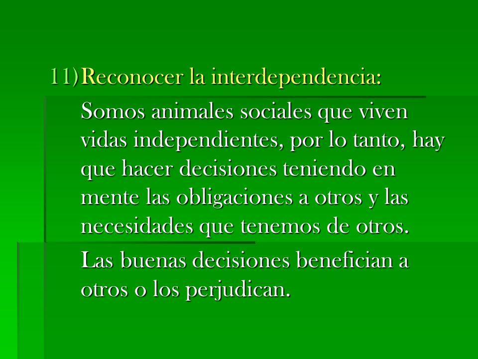 11)Reconocer la interdependencia: Somos animales sociales que viven vidas independientes, por lo tanto, hay que hacer decisiones teniendo en mente las