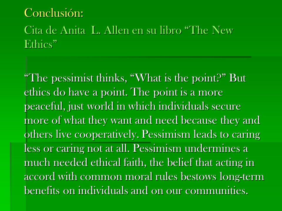 Conclusión: Cita de Anita L. Allen en su libro The New Ethics The pessimist thinks, What is the point? But ethics do have a point. The point is a more